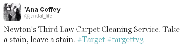 "Newton's Third Law Carpet Cleaning Service. Take a stain, leave a stain."" - quipped 'Ana Coffey"